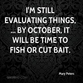 Mary Peters  - I'm still evaluating things, ... By October, it will be time to fish or cut bait.