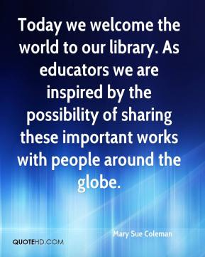 Mary Sue Coleman  - Today we welcome the world to our library. As educators we are inspired by the possibility of sharing these important works with people around the globe.