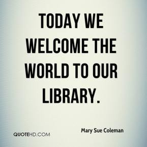 Mary Sue Coleman  - Today we welcome the world to our library.