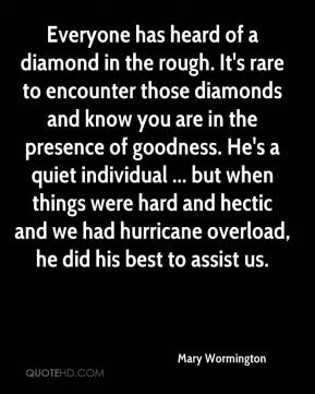 Mary Wormington  - Everyone has heard of a diamond in the rough. It's rare to encounter those diamonds and know you are in the presence of goodness. He's a quiet individual ... but when things were hard and hectic and we had hurricane overload, he did his best to assist us.