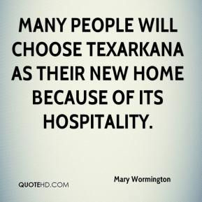 Mary Wormington  - Many people will choose Texarkana as their new home because of its hospitality.