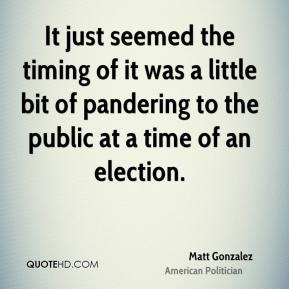 Matt Gonzalez - It just seemed the timing of it was a little bit of pandering to the public at a time of an election.