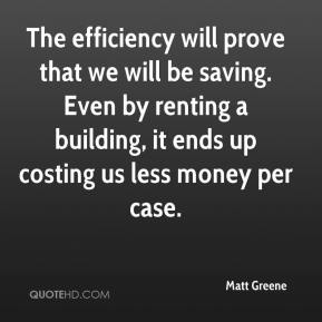 Matt Greene  - The efficiency will prove that we will be saving. Even by renting a building, it ends up costing us less money per case.
