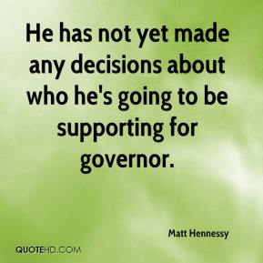 Matt Hennessy  - He has not yet made any decisions about who he's going to be supporting for governor.