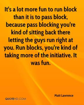 Matt Lawrence  - It's a lot more fun to run block than it is to pass block, because pass blocking you're kind of sitting back there letting the guys run right at you. Run blocks, you're kind of taking more of the initiative. It was fun.