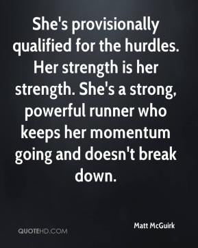 Matt McGuirk  - She's provisionally qualified for the hurdles. Her strength is her strength. She's a strong, powerful runner who keeps her momentum going and doesn't break down.