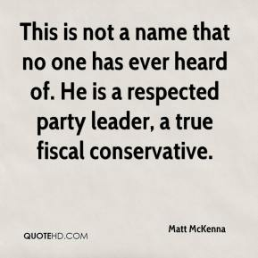 Matt McKenna  - This is not a name that no one has ever heard of. He is a respected party leader, a true fiscal conservative.