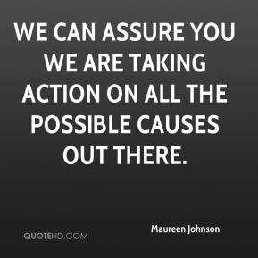 Maureen Johnson  - We can assure you we are taking action on all the possible causes out there.