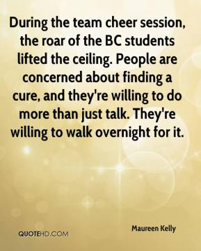 Maureen Kelly  - During the team cheer session, the roar of the BC students lifted the ceiling. People are concerned about finding a cure, and they're willing to do more than just talk. They're willing to walk overnight for it.