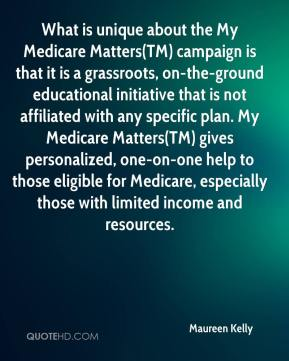Maureen Kelly  - What is unique about the My Medicare Matters(TM) campaign is that it is a grassroots, on-the-ground educational initiative that is not affiliated with any specific plan. My Medicare Matters(TM) gives personalized, one-on-one help to those eligible for Medicare, especially those with limited income and resources.