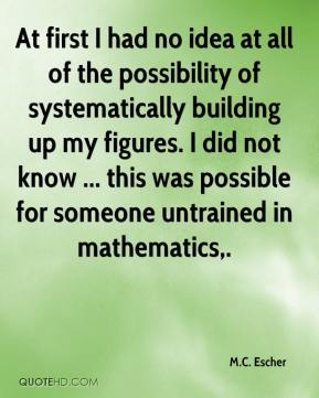 M.C. Escher  - At first I had no idea at all of the possibility of systematically building up my figures. I did not know ... this was possible for someone untrained in mathematics.