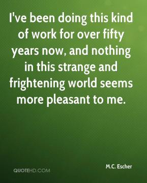 M.C. Escher  - I've been doing this kind of work for over fifty years now, and nothing in this strange and frightening world seems more pleasant to me.