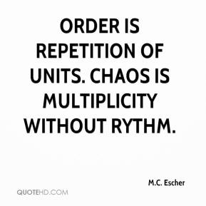 M.C. Escher  - Order is repetition of units. Chaos is multiplicity without rythm.