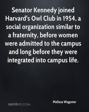 Melissa Wagoner  - Senator Kennedy joined Harvard's Owl Club in 1954, a social organization similar to a fraternity, before women were admitted to the campus and long before they were integrated into campus life.