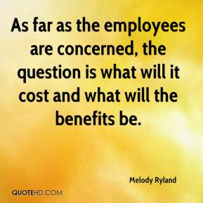 Melody Ryland  - As far as the employees are concerned, the question is what will it cost and what will the benefits be.