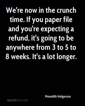 Meredith Helgerson  - We're now in the crunch time. If you paper file and you're expecting a refund, it's going to be anywhere from 3 to 5 to 8 weeks. It's a lot longer.
