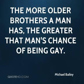Michael Bailey  - The more older brothers a man has, the greater that man's chance of being gay.