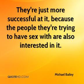 They're just more successful at it, because the people they're trying to have sex with are also interested in it.