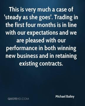 This is very much a case of 'steady as she goes'. Trading in the first four months is in line with our expectations and we are pleased with our performance in both winning new business and in retaining existing contracts.