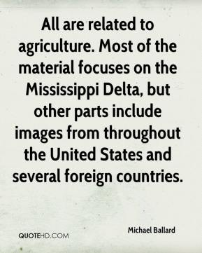 Michael Ballard  - All are related to agriculture. Most of the material focuses on the Mississippi Delta, but other parts include images from throughout the United States and several foreign countries.