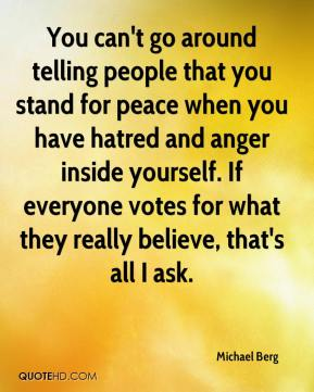 Michael Berg  - You can't go around telling people that you stand for peace when you have hatred and anger inside yourself. If everyone votes for what they really believe, that's all I ask.