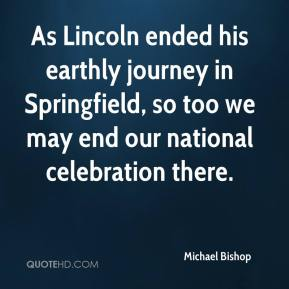 Michael Bishop  - As Lincoln ended his earthly journey in Springfield, so too we may end our national celebration there.