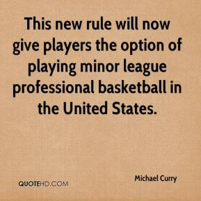 Michael Curry  - This new rule will now give players the option of playing minor league professional basketball in the United States.