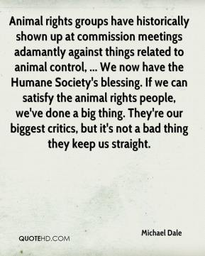 Michael Dale  - Animal rights groups have historically shown up at commission meetings adamantly against things related to animal control, ... We now have the Humane Society's blessing. If we can satisfy the animal rights people, we've done a big thing. They're our biggest critics, but it's not a bad thing they keep us straight.