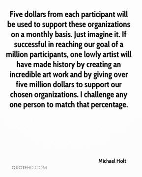 Michael Holt  - Five dollars from each participant will be used to support these organizations on a monthly basis. Just imagine it. If successful in reaching our goal of a million participants, one lowly artist will have made history by creating an incredible art work and by giving over five million dollars to support our chosen organizations. I challenge any one person to match that percentage.