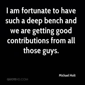 Michael Holt  - I am fortunate to have such a deep bench and we are getting good contributions from all those guys.