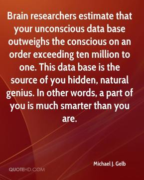 Michael J. Gelb  - Brain researchers estimate that your unconscious data base outweighs the conscious on an order exceeding ten million to one. This data base is the source of you hidden, natural genius. In other words, a part of you is much smarter than you are.