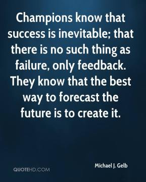 Champions know that success is inevitable; that there is no such thing as failure, only feedback. They know that the best way to forecast the future is to create it.