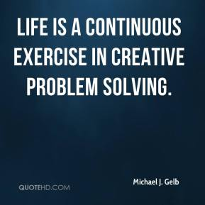 Life is a continuous exercise in creative problem solving.