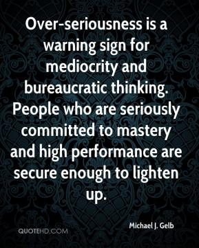 Over-seriousness is a warning sign for mediocrity and bureaucratic thinking. People who are seriously committed to mastery and high performance are secure enough to lighten up.