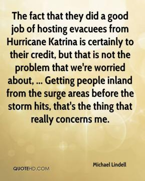 Michael Lindell  - The fact that they did a good job of hosting evacuees from Hurricane Katrina is certainly to their credit, but that is not the problem that we're worried about, ... Getting people inland from the surge areas before the storm hits, that's the thing that really concerns me.