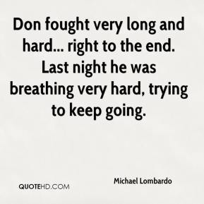 Michael Lombardo  - Don fought very long and hard... right to the end. Last night he was breathing very hard, trying to keep going.