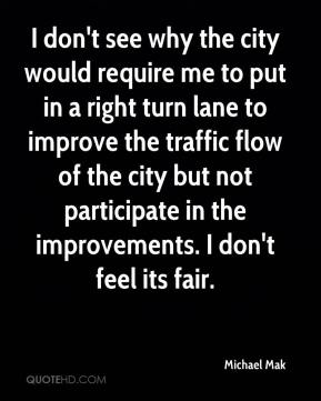 Michael Mak  - I don't see why the city would require me to put in a right turn lane to improve the traffic flow of the city but not participate in the improvements. I don't feel its fair.