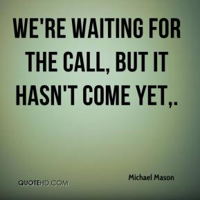 We're waiting for the call, but it hasn't come yet.