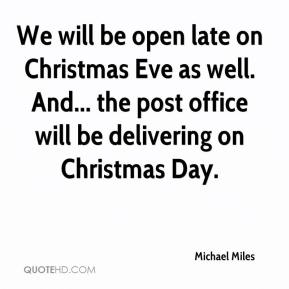 We will be open late on Christmas Eve as well. And... the post office will be delivering on Christmas Day.