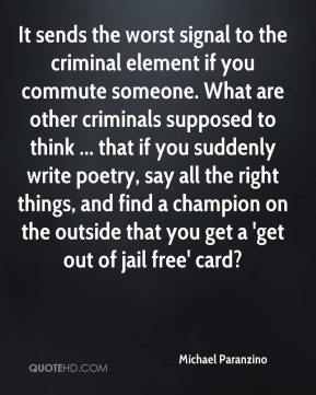 Michael Paranzino  - It sends the worst signal to the criminal element if you commute someone. What are other criminals supposed to think ... that if you suddenly write poetry, say all the right things, and find a champion on the outside that you get a 'get out of jail free' card?
