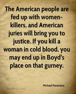 Michael Paranzino  - The American people are fed up with women-killers, and American juries will bring you to justice. If you kill a woman in cold blood, you may end up in Boyd's place on that gurney.