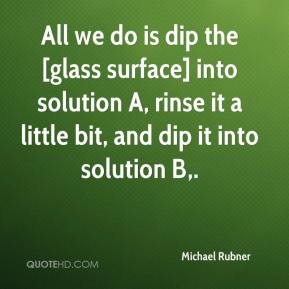 Michael Rubner  - All we do is dip the [glass surface] into solution A, rinse it a little bit, and dip it into solution B.