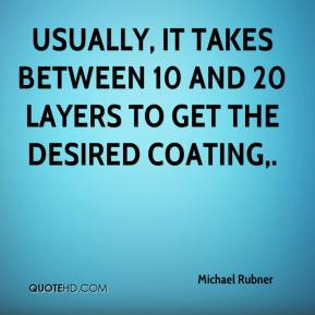 Michael Rubner  - Usually, it takes between 10 and 20 layers to get the desired coating.