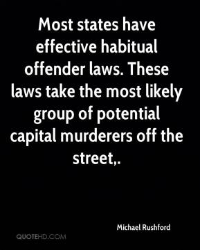 Michael Rushford  - Most states have effective habitual offender laws. These laws take the most likely group of potential capital murderers off the street.