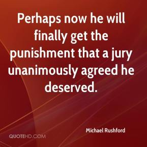 Michael Rushford  - Perhaps now he will finally get the punishment that a jury unanimously agreed he deserved.
