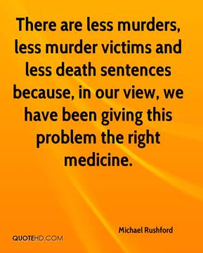 There are less murders, less murder victims and less death sentences because, in our view, we have been giving this problem the right medicine.
