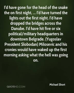 I'd have gone for the head of the snake the on first night, ... I'd have turned the lights out the first night. I'd have dropped the bridges across the Danube. I'd have hit five or six political/military headquarters in downtown Belgrade. (Yugoslav President Slobodan) Milosevic and his cronies would have waked up the first morning asking what the hell was going on.