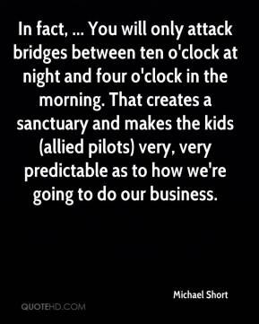 In fact, ... You will only attack bridges between ten o'clock at night and four o'clock in the morning. That creates a sanctuary and makes the kids (allied pilots) very, very predictable as to how we're going to do our business.