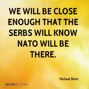 We will be close enough that the Serbs will know NATO will be there.