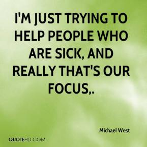 I'm just trying to help people who are sick, and really that's our focus.